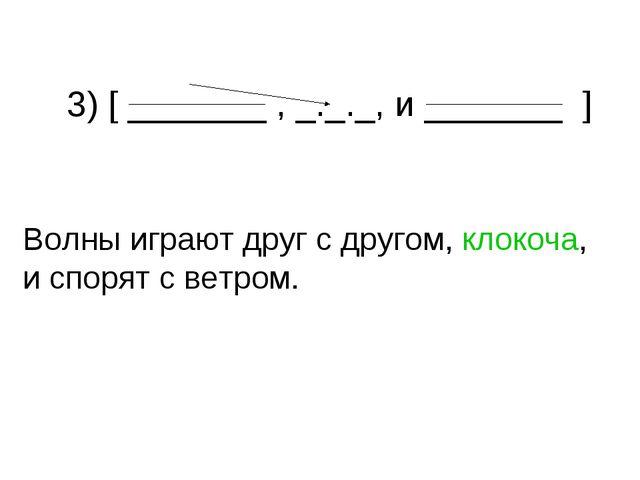 3) [ _______ , _._._, и _______ ] Волны играют друг с другом, клокоча, и спо...