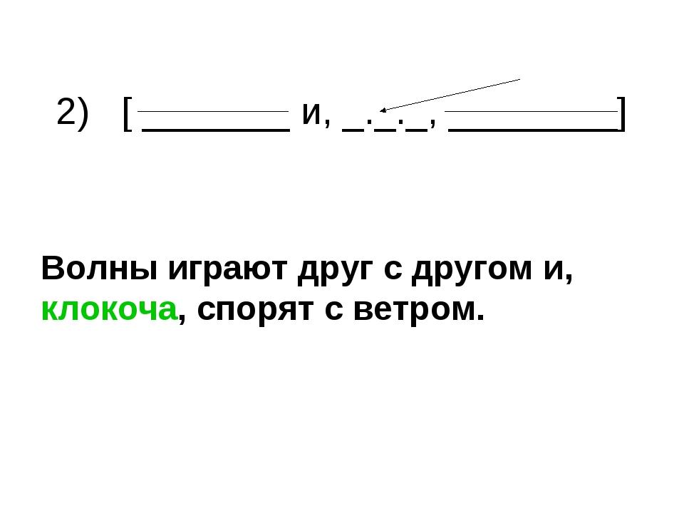 2) [ _______ и, _._._, ________] Волны играют друг с другом и, клокоча, спор...