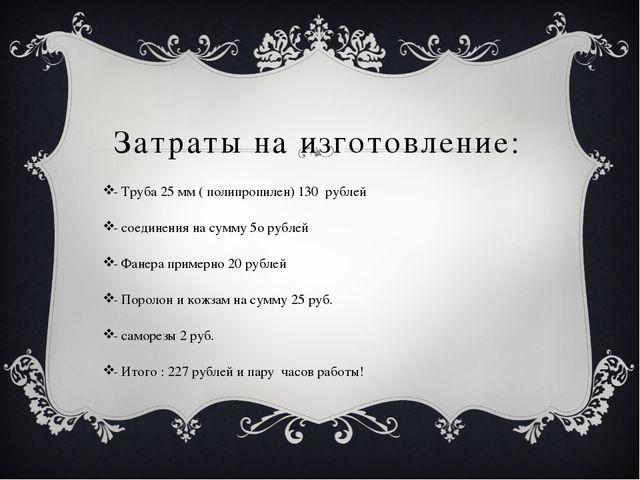 Затраты на изготовление: - Труба 25 мм ( полипропилен) 130 рублей - соединени...