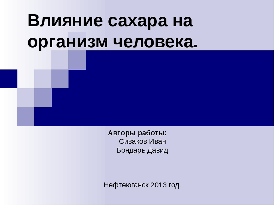 Влияние сахара на организм человека. Авторы работы: Сиваков Иван Бондарь Дави...