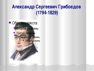 Александр Сергеевич Грибоедов (1794-1829)