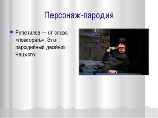 Персонаж-пародия Репетилов — от слова «повторять». Это пародийный двойник Чац