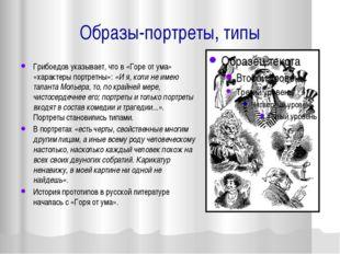 Образы-портреты, типы Грибоедов указывает, что в «Горе от ума» «характеры пор