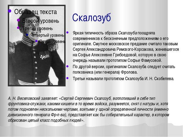 Скалозуб Яркая типичность образа Скалозуба поощряла современников к бесконечн...