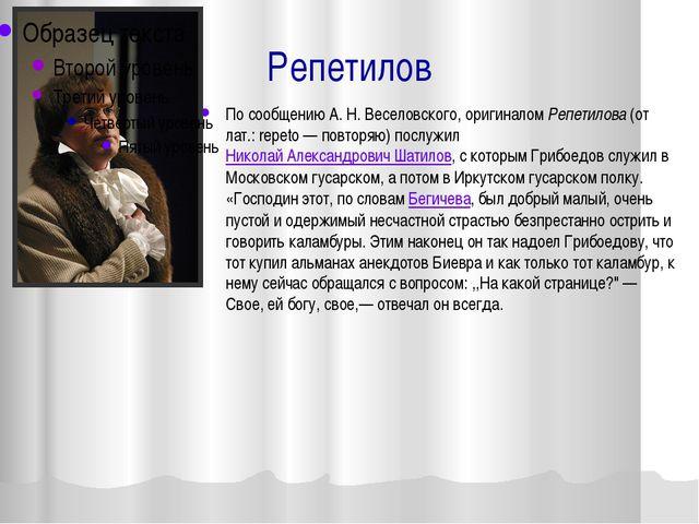 Репетилов По сообщению А. Н. Веселовского, оригиналом Репетилова (от лат.: re...