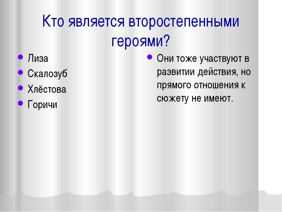 Кто является второстепенными героями? Лиза Скалозуб Хлёстова Горичи Они тоже...