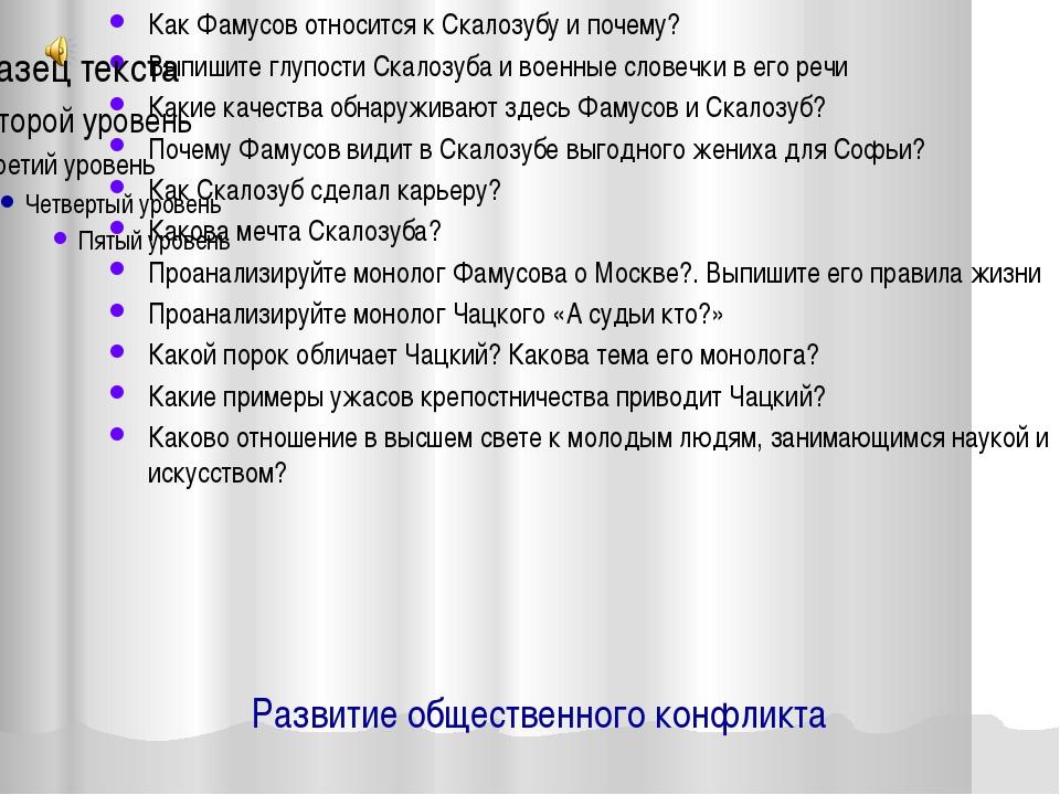 Развитие общественного конфликта Как Фамусов относится к Скалозубу и почему?...