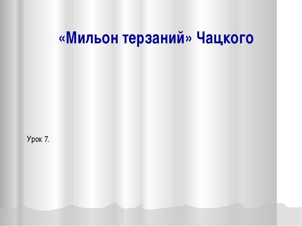 «Мильон терзаний» Чацкого Урок 7.