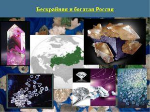 Бескрайняя и богатая Россия Россия- огромная страна, ее бесконечные дали не п