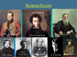 Великая Россия А.С. Пушкин Поэт и писатель Поэт М.Ю. Лермонтов Писатель Л.Н Т