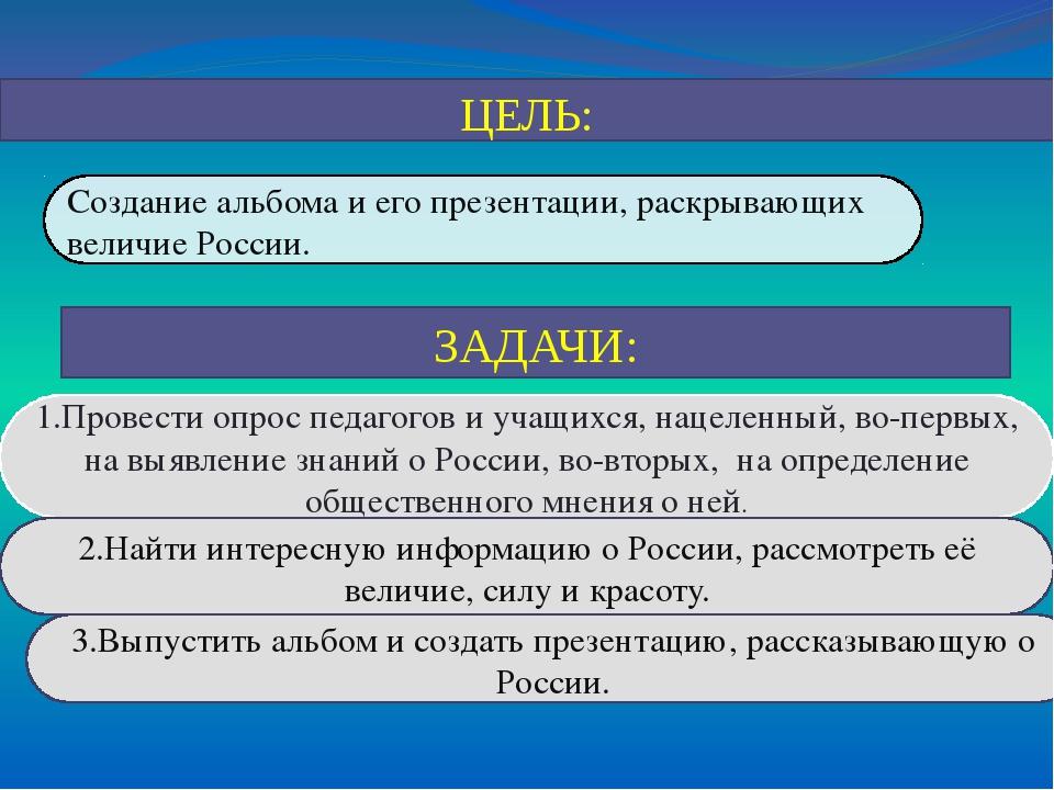 ЦЕЛЬ: ЗАДАЧИ: Создание альбома и его презентации, раскрывающих величие России...