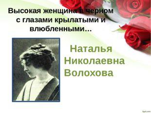 Высокая женщина в черном с глазами крылатыми и влюбленными… Наталья Николаевн