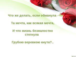 Что же делать, если обманула Та мечта, как всякая мечта, И что жизнь безжало