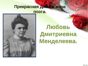 Прекрасная Дама и жена поэта. Любовь Дмитриевна Менделеева.