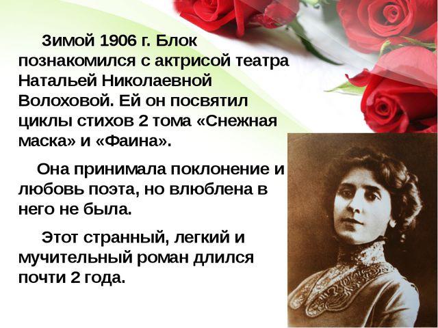 Зимой 1906 г. Блок познакомился с актрисой театра Натальей Николаевной Волох...