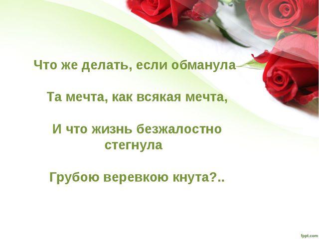 Что же делать, если обманула Та мечта, как всякая мечта, И что жизнь безжало...