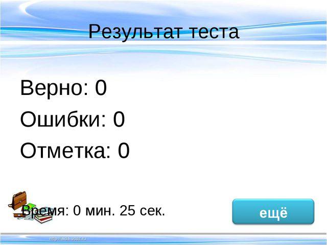 Результат теста Верно: 0 Ошибки: 0 Отметка: 0 Время: 0 мин. 25 сек. исправить