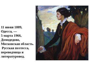 А́нна Андре́евна Ахма́това 11июня1889, Одесса,— 5 марта1966, Домодед