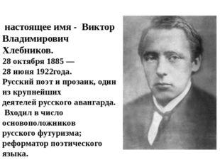 Велими́р Хле́бников, настоящее имя - Виктор Владимирович Хлебников. 28октябр
