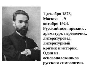 Вале́рий Я́ковлевич Брю́сов 1декабря1873, Москва—9 октября1924. Русский