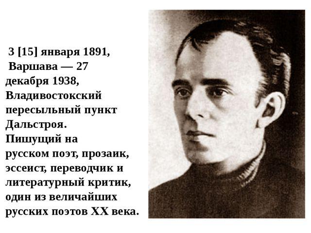 О́сип Эми́льевич Мандельшта́м 3[15]января1891, Варшава—27 декабря1938...