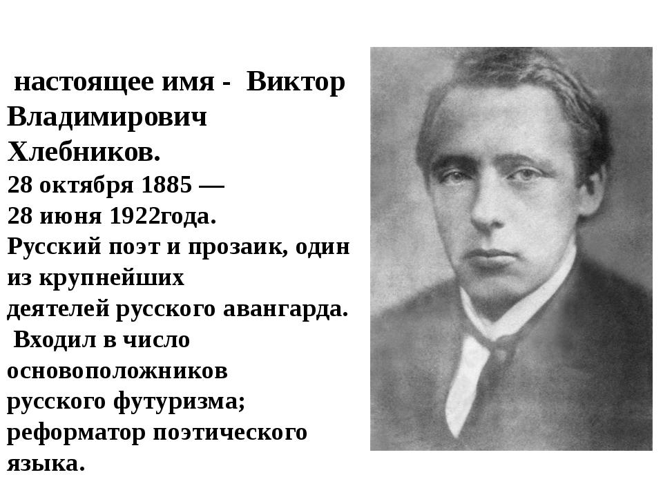 Велими́р Хле́бников, настоящее имя - Виктор Владимирович Хлебников. 28октябр...
