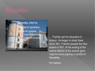 Education Pushkin got his education in lyceum. He began to study there since