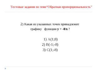 2) Какая из указанных точек принадлежит графику функции y = -8/x ? 1) A(1;8)