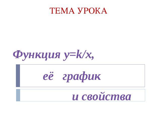 ТЕМА УРОКА Функция y=k/x, её график и свойства