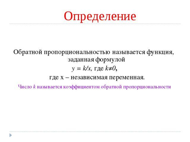 Определение Обратной пропорциональностью называется функция, заданная формуло...