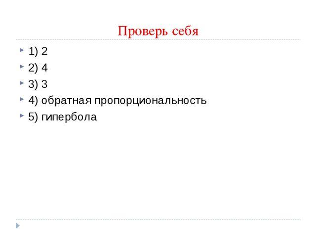 Проверь себя 1) 2 2) 4 3) 3 4) обратная пропорциональность 5) гипербола