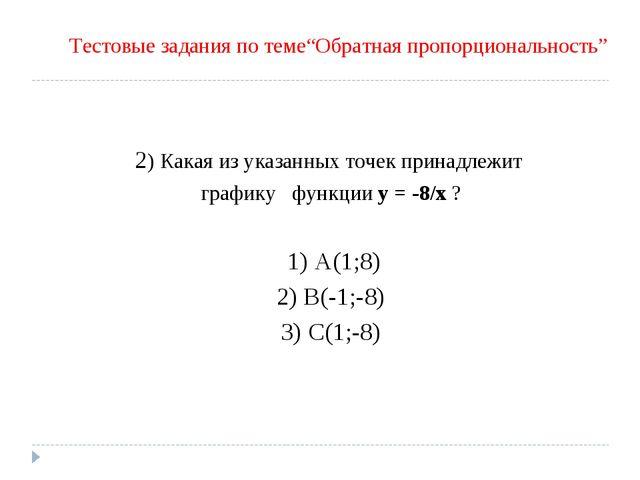 2) Какая из указанных точек принадлежит графику функции y = -8/x ? 1) A(1;8)...