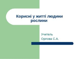 Корисні у житті людини рослини Учитель Орлова С.А.