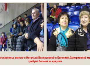 В воскресенье вместе с Натальей Васильевной и Евгенией Дмитриевной мы на триб