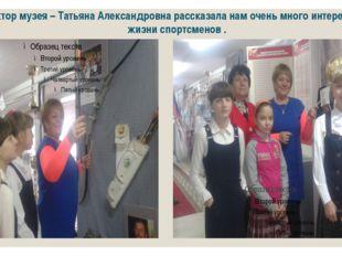 Директор музея – Татьяна Александровна рассказала нам очень много интересного