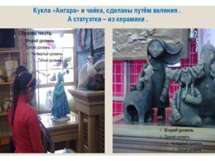 Кукла «Ангара» и чайка, сделаны путём валяния . А статуэтки – из керамики .