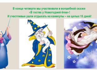 В конце четверти мы участвовали в волшебной сказке «В гостях у Новогодней ёлк