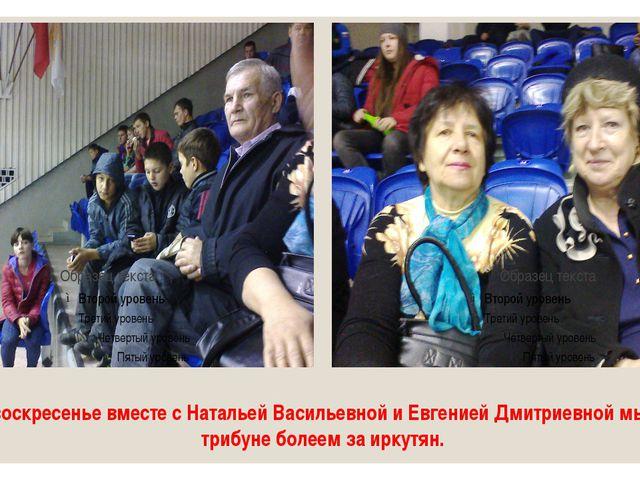 В воскресенье вместе с Натальей Васильевной и Евгенией Дмитриевной мы на триб...