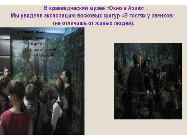 В краеведческий музее «Окно в Азию» . Мы увидели экспозицию восковых фигур «...
