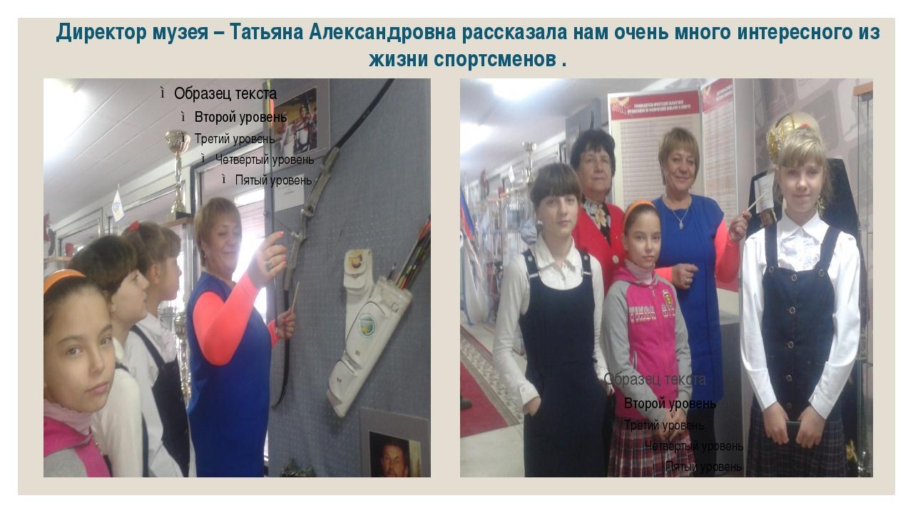 Директор музея – Татьяна Александровна рассказала нам очень много интересного...