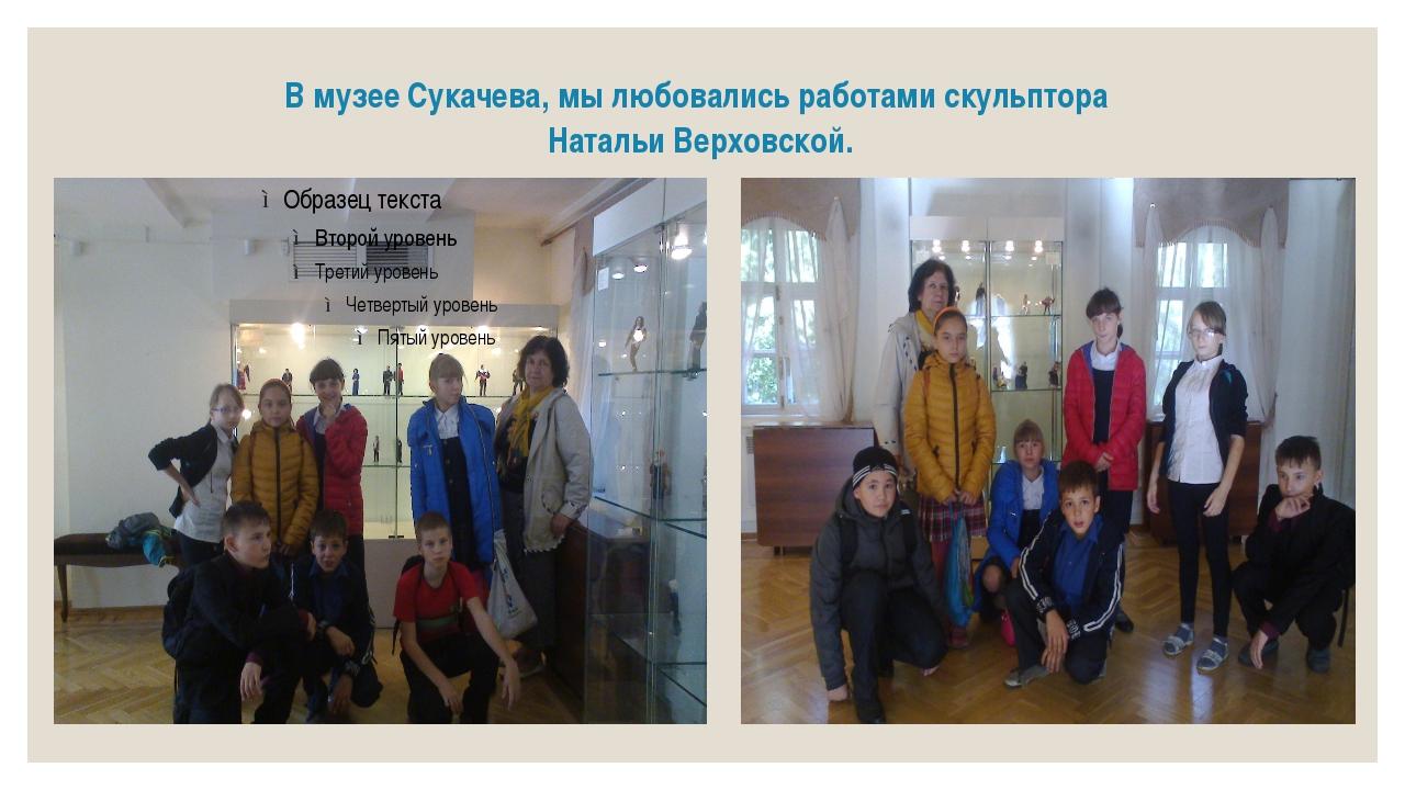 В музее Сукачева, мы любовались работами скульптора Натальи Верховской.
