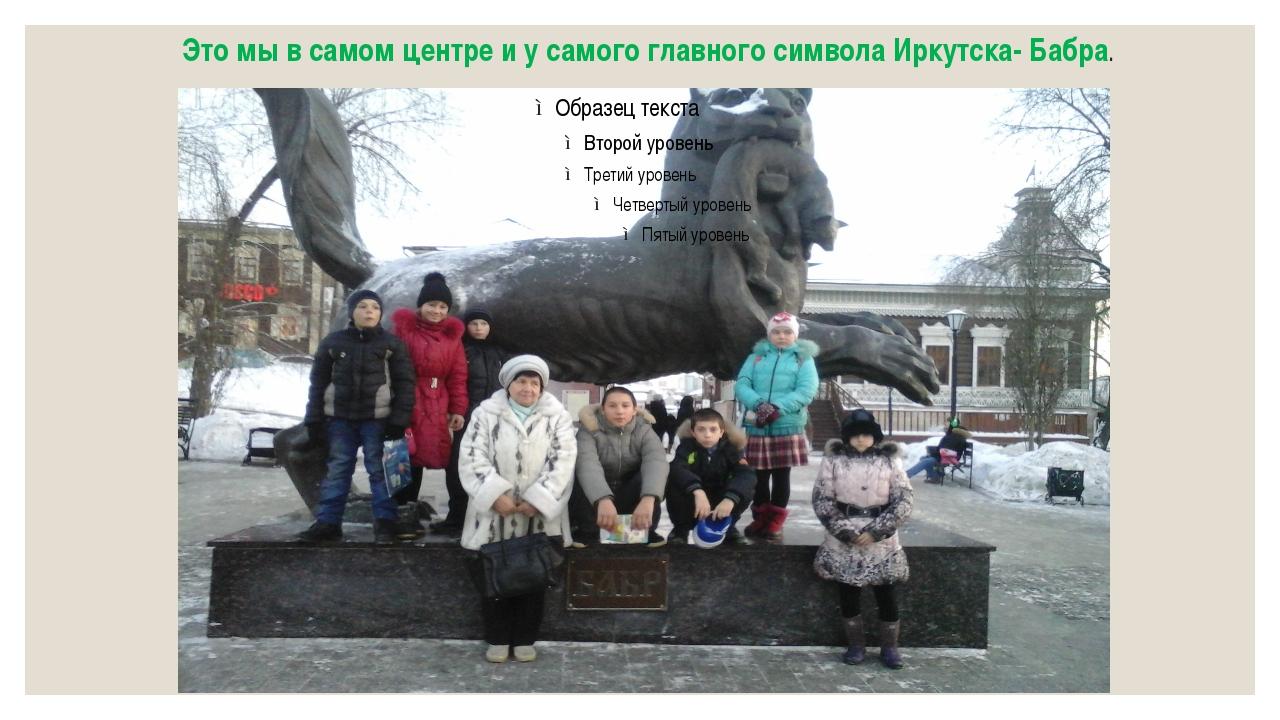 Это мы в самом центре и у самого главного символа Иркутска- Бабра.