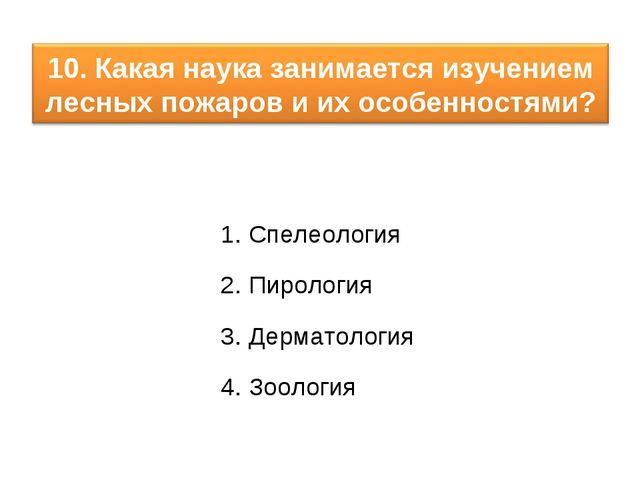 1. Спелеология 2. Пирология 3. Дерматология 4. Зоология