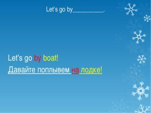 Let's go by__________. Let's go by boat! Давайте поплывем на лодке!