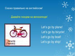 Скажи правильно на английском! Let's go by plane! Let's go by bicycle! Let's