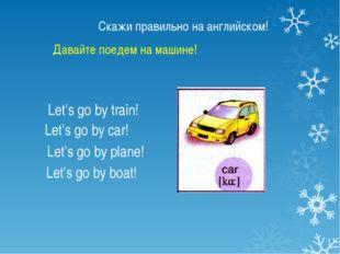 Скажи правильно на английском! Let's go by train! Let's go by car! Let's go b