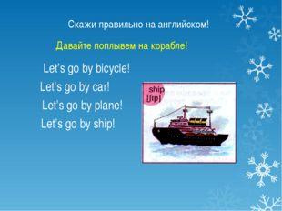 Скажи правильно на английском! Let's go by bicycle! Let's go by car! Let's go