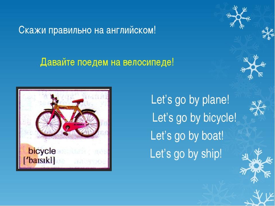 Скажи правильно на английском! Let's go by plane! Let's go by bicycle! Let's...