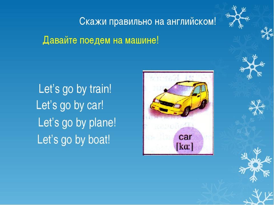 Скажи правильно на английском! Let's go by train! Let's go by car! Let's go b...