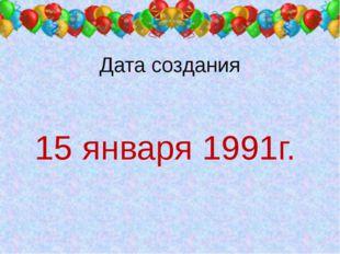 Дата создания 15 января 1991г.